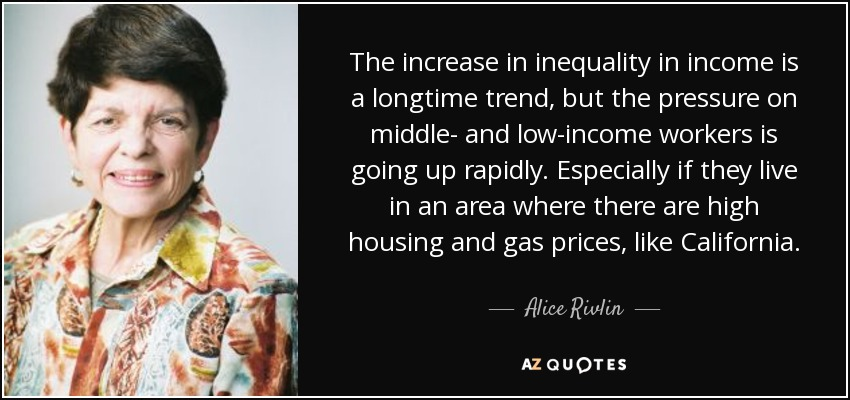 The increase in inequality in income is a longtime trend, but the pressure on middle- and low-income workers is going up rapidly. Especially if they live in an area where there are high housing and gas prices, like California. - Alice Rivlin