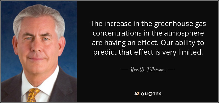 The increase in the greenhouse gas concentrations in the atmosphere are having an effect. Our ability to predict that effect is very limited. - Rex W. Tillerson