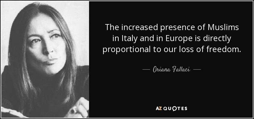 The increased presence of Muslims in Italy and in Europe is directly proportional to our loss of freedom. - Oriana Fallaci