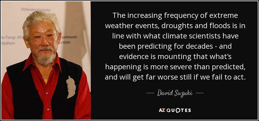 The increasing frequency of extreme weather events, droughts and floods is in line with what climate scientists have been predicting for decades - and evidence is mounting that what's happening is more severe than predicted, and will get far worse still if we fail to act. - David Suzuki