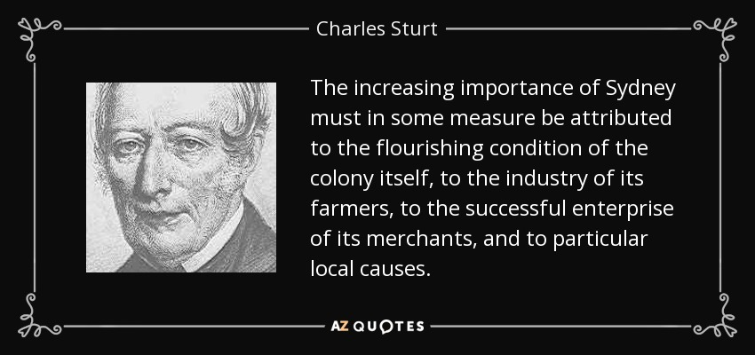 The increasing importance of Sydney must in some measure be attributed to the flourishing condition of the colony itself, to the industry of its farmers, to the successful enterprise of its merchants, and to particular local causes. - Charles Sturt