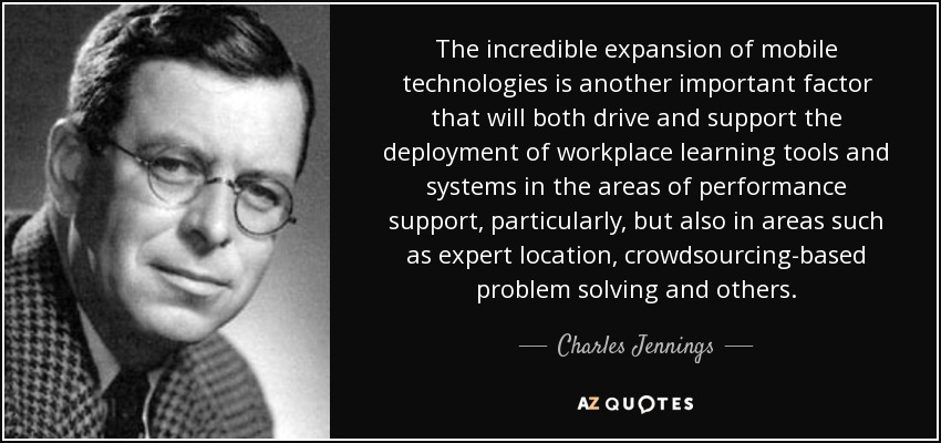 The incredible expansion of mobile technologies is another important factor that will both drive and support the deployment of workplace learning tools and systems in the areas of performance support, particularly, but also in areas such as expert location, crowdsourcing-based problem solving and others. - Charles Jennings