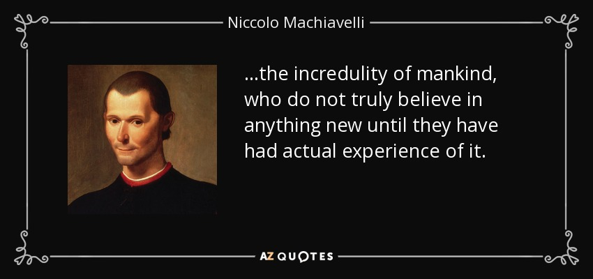 ...the incredulity of mankind, who do not truly believe in anything new until they have had actual experience of it. - Niccolo Machiavelli