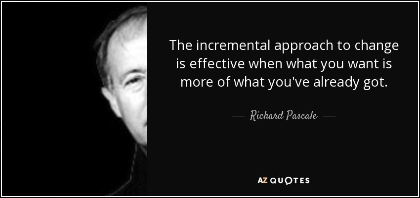 The incremental approach to change is effective when what you want is more of what you've already got. - Richard Pascale
