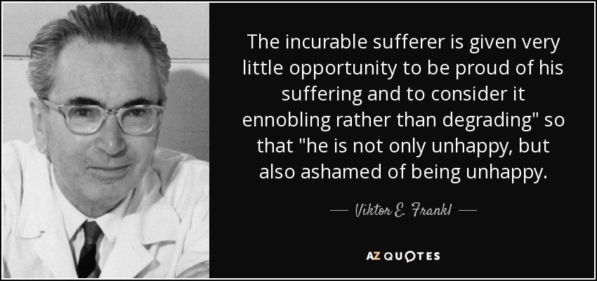 The incurable sufferer is given very little opportunity to be proud of his suffering and to consider it ennobling rather than degrading