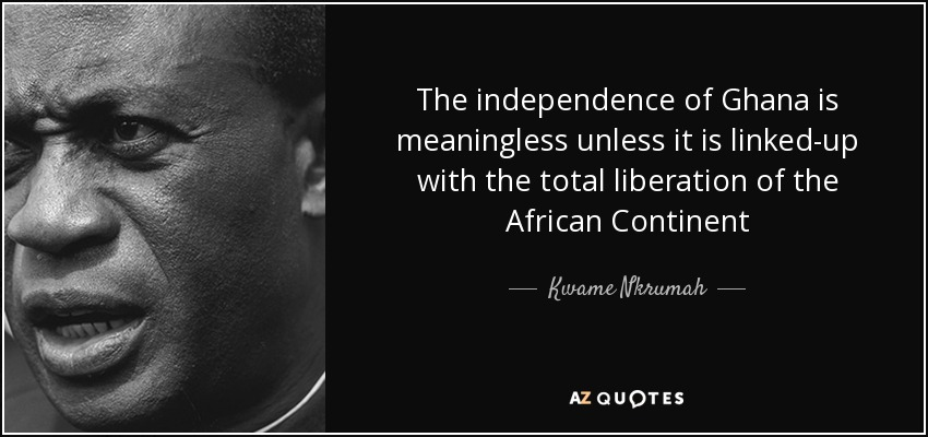 The independence of Ghana is meaningless unless it is linked-up with the total liberation of the African Continent - Kwame Nkrumah