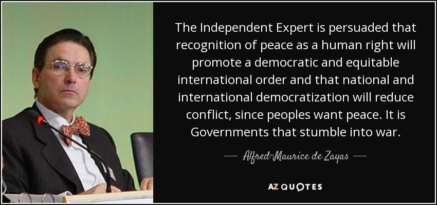The Independent Expert is persuaded that recognition of peace as a human right will promote a democratic and equitable international order and that national and international democratization will reduce conflict, since peoples want peace. It is Governments that stumble into war. - Alfred-Maurice de Zayas