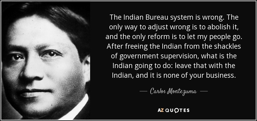 The Indian Bureau system is wrong. The only way to adjust wrong is to abolish it, and the only reform is to let my people go. After freeing the Indian from the shackles of government supervision, what is the Indian going to do: leave that with the Indian, and it is none of your business. - Carlos Montezuma