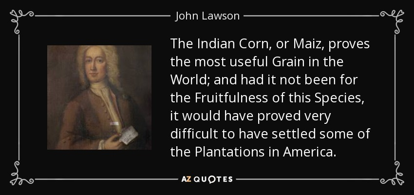 The Indian Corn, or Maiz, proves the most useful Grain in the World; and had it not been for the Fruitfulness of this Species, it would have proved very difficult to have settled some of the Plantations in America. - John Lawson