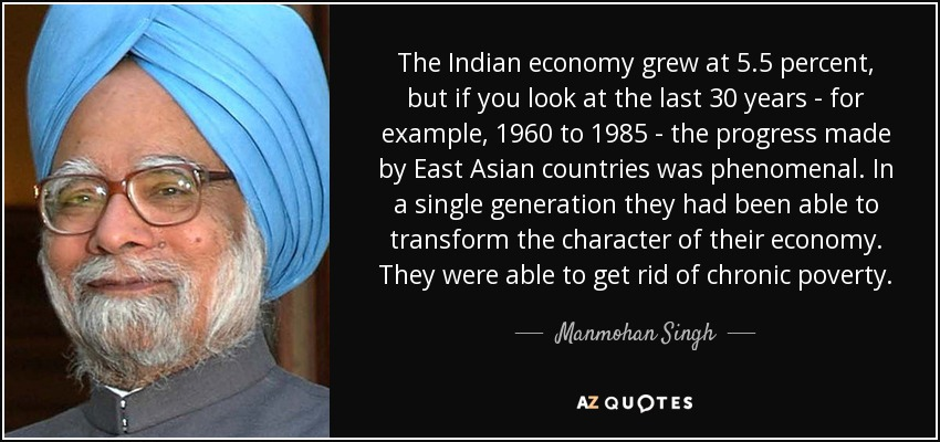 The Indian economy grew at 5.5 percent, but if you look at the last 30 years - for example, 1960 to 1985 - the progress made by East Asian countries was phenomenal. In a single generation they had been able to transform the character of their economy. They were able to get rid of chronic poverty. - Manmohan Singh