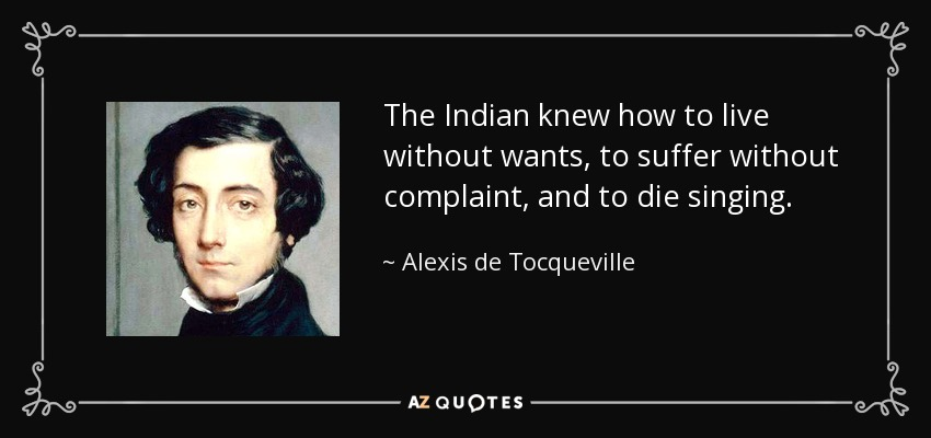 The Indian knew how to live without wants, to suffer without complaint, and to die singing. - Alexis de Tocqueville