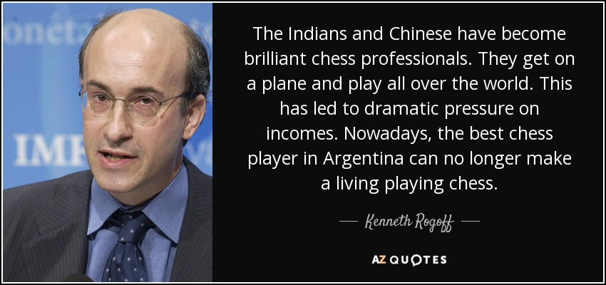 The Indians and Chinese have become brilliant chess professionals. They get on a plane and play all over the world. This has led to dramatic pressure on incomes. Nowadays, the best chess player in Argentina can no longer make a living playing chess. - Kenneth Rogoff