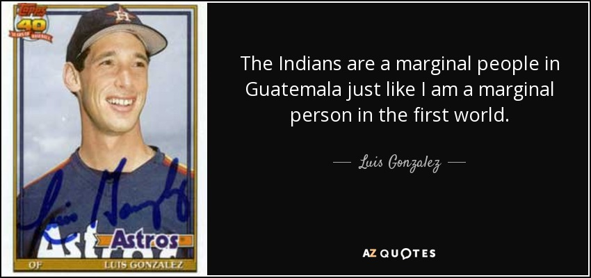 The Indians are a marginal people in Guatemala just like I am a marginal person in the first world. - Luis Gonzalez