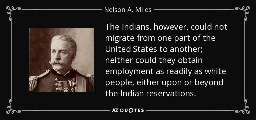 The Indians, however, could not migrate from one part of the United States to another; neither could they obtain employment as readily as white people, either upon or beyond the Indian reservations. - Nelson A. Miles