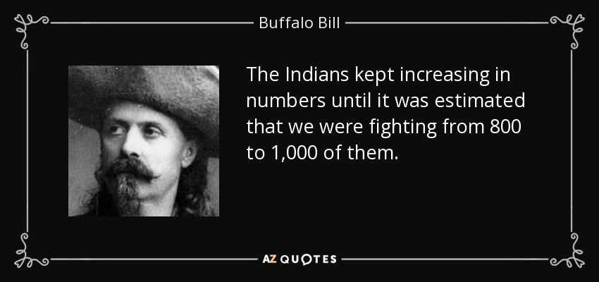 The Indians kept increasing in numbers until it was estimated that we were fighting from 800 to 1,000 of them. - Buffalo Bill