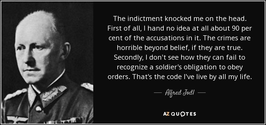 The indictment knocked me on the head. First of all, I hand no idea at all about 90 per cent of the accusations in it. The crimes are horrible beyond belief, if they are true. Secondly, I don't see how they can fail to recognize a soldier's obligation to obey orders. That's the code I've live by all my life. - Alfred Jodl