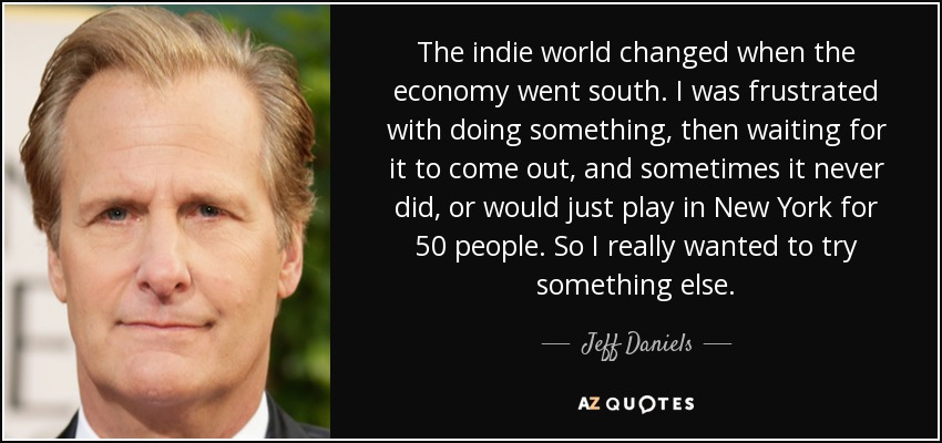 The indie world changed when the economy went south. I was frustrated with doing something, then waiting for it to come out, and sometimes it never did, or would just play in New York for 50 people. So I really wanted to try something else. - Jeff Daniels