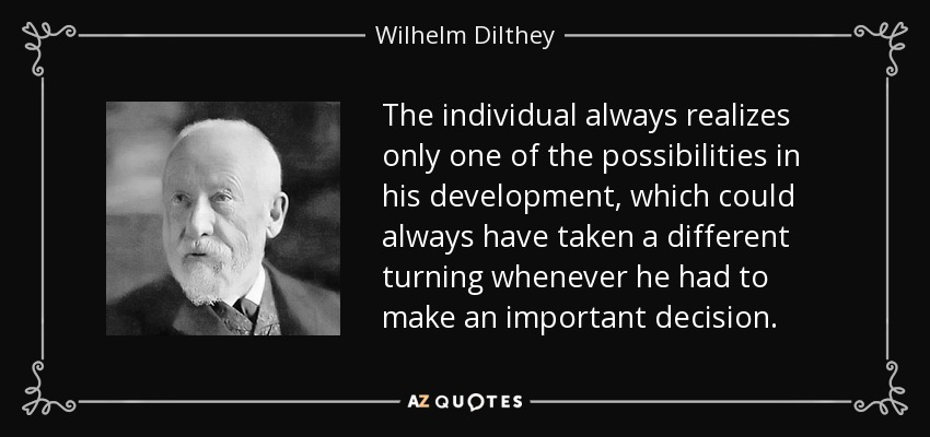 The individual always realizes only one of the possibilities in his development, which could always have taken a different turning whenever he had to make an important decision. - Wilhelm Dilthey