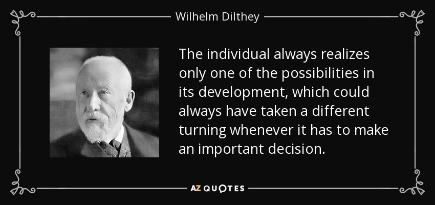 The individual always realizes only one of the possibilities in its development, which could always have taken a different turning whenever it has to make an important decision. - Wilhelm Dilthey
