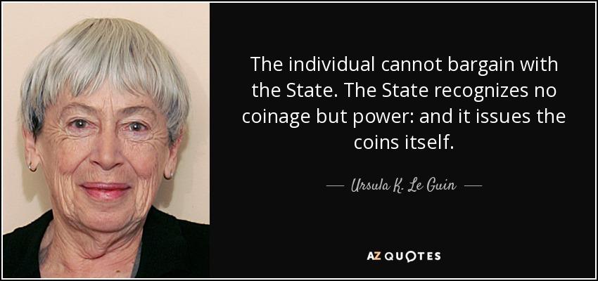The individual cannot bargain with the State. The State recognizes no coinage but power: and it issues the coins itself. - Ursula K. Le Guin