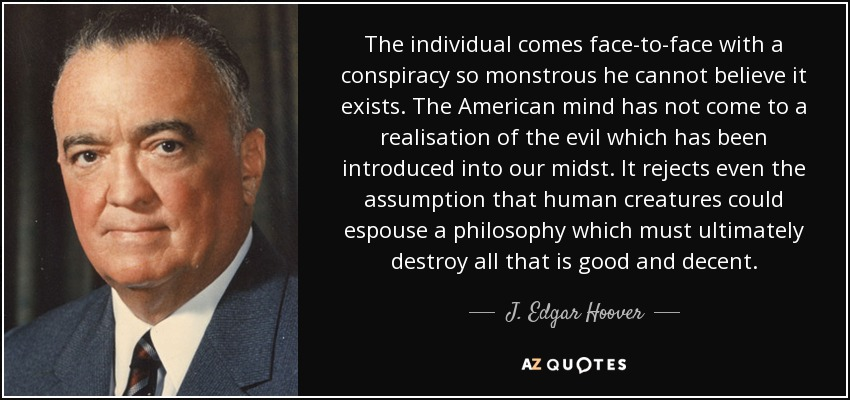 The individual comes face-to-face with a conspiracy so monstrous he cannot believe it exists. The American mind has not come to a realisation of the evil which has been introduced into our midst. It rejects even the assumption that human creatures could espouse a philosophy which must ultimately destroy all that is good and decent. - J. Edgar Hoover