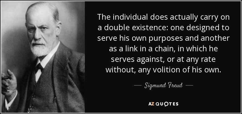 The individual does actually carry on a double existence: one designed to serve his own purposes and another as a link in a chain, in which he serves against, or at any rate without, any volition of his own. - Sigmund Freud