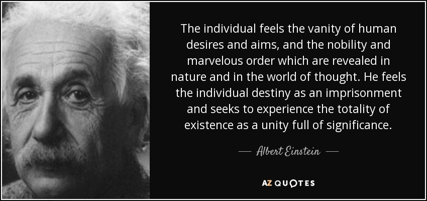 The individual feels the vanity of human desires and aims, and the nobility and marvelous order which are revealed in nature and in the world of thought. He feels the individual destiny as an imprisonment and seeks to experience the totality of existence as a unity full of significance. - Albert Einstein