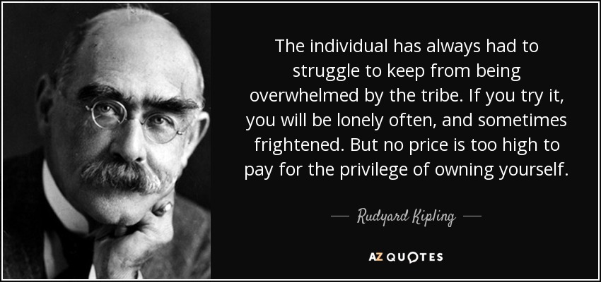 The individual has always had to struggle to keep from being overwhelmed by the tribe. If you try it, you will be lonely often, and sometimes frightened. But no price is too high to pay for the privilege of owning yourself. - Rudyard Kipling