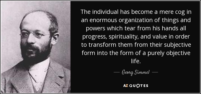 The individual has become a mere cog in an enormous organization of things and powers which tear from his hands all progress, spirituality, and value in order to transform them from their subjective form into the form of a purely objective life. - Georg Simmel
