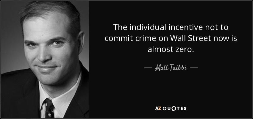 The individual incentive not to commit crime on Wall Street now is almost zero. - Matt Taibbi