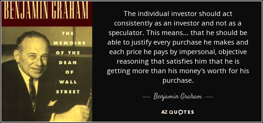The individual investor should act consistently as an investor and not as a speculator. This means ... that he should be able to justify every purchase he makes and each price he pays by impersonal, objective reasoning that satisfies him that he is getting more than his money's worth for his purchase. - Benjamin Graham