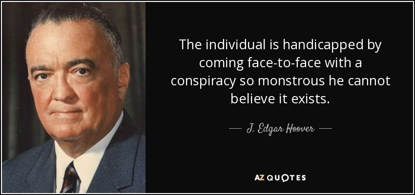 The individual is handicapped by coming face-to-face with a conspiracy so monstrous he cannot believe it exists. - J. Edgar Hoover