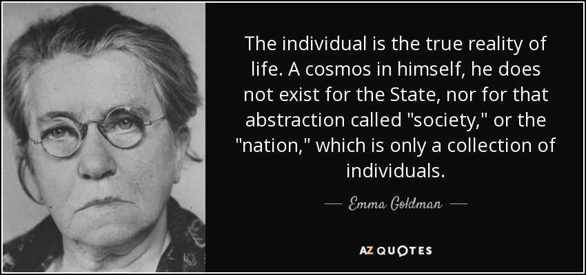 The individual is the true reality of life. A cosmos in himself, he does not exist for the State, nor for that abstraction called