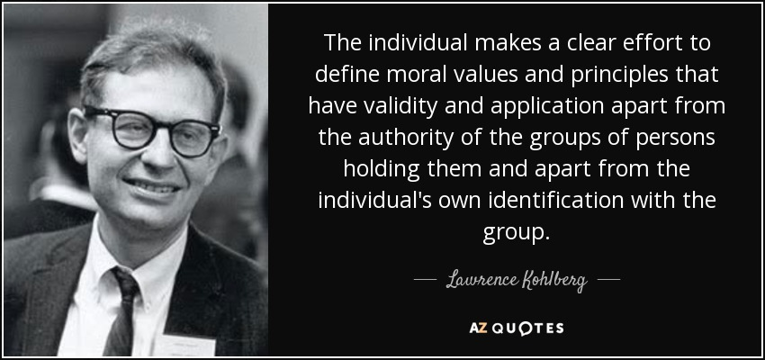 The individual makes a clear effort to define moral values and principles that have validity and application apart from the authority of the groups of persons holding them and apart from the individual's own identification with the group. - Lawrence Kohlberg