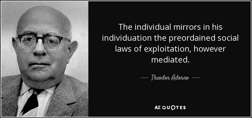 The individual mirrors in his individuation the preordained social laws of exploitation, however mediated. - Theodor Adorno
