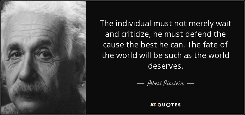 The individual must not merely wait and criticize, he must defend the cause the best he can. The fate of the world will be such as the world deserves. - Albert Einstein