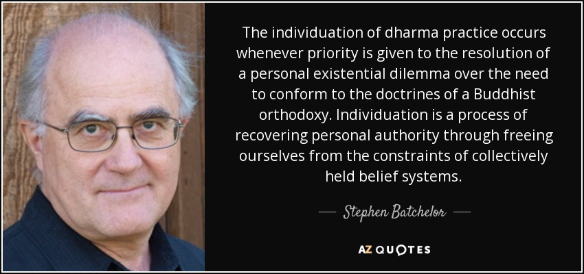 The individuation of dharma practice occurs whenever priority is given to the resolution of a personal existential dilemma over the need to conform to the doctrines of a Buddhist orthodoxy. Individuation is a process of recovering personal authority through freeing ourselves from the constraints of collectively held belief systems. - Stephen Batchelor