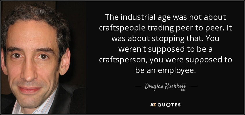 The industrial age was not about craftspeople trading peer to peer. It was about stopping that. You weren't supposed to be a craftsperson, you were supposed to be an employee. - Douglas Rushkoff