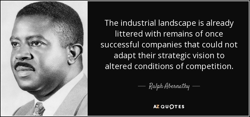 The industrial landscape is already littered with remains of once successful companies that could not adapt their strategic vision to altered conditions of competition. - Ralph Abernathy