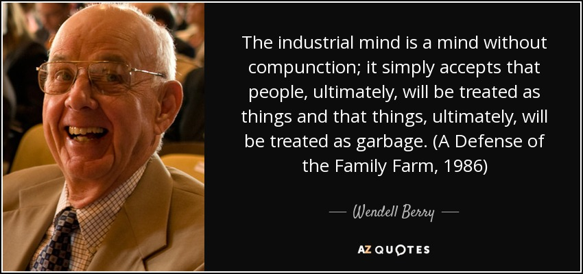 The industrial mind is a mind without compunction; it simply accepts that people, ultimately, will be treated as things and that things, ultimately, will be treated as garbage. (A Defense of the Family Farm, 1986) - Wendell Berry