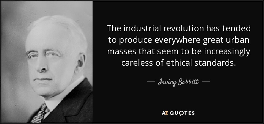 The industrial revolution has tended to produce everywhere great urban masses that seem to be increasingly careless of ethical standards. - Irving Babbitt