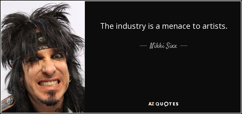 The industry is a menace to artists. - Nikki Sixx