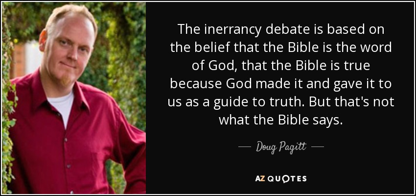 The inerrancy debate is based on the belief that the Bible is the word of God, that the Bible is true because God made it and gave it to us as a guide to truth. But that's not what the Bible says. - Doug Pagitt