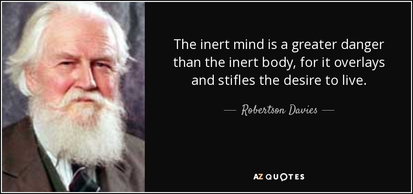 The inert mind is a greater danger than the inert body, for it overlays and stifles the desire to live. - Robertson Davies