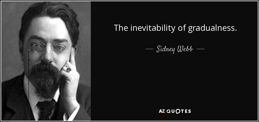 The inevitability of gradualness. - Sidney Webb, 1st Baron Passfield