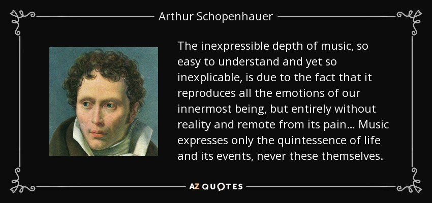 The inexpressible depth of music, so easy to understand and yet so inexplicable, is due to the fact that it reproduces all the emotions of our innermost being, but entirely without reality and remote from its pain… Music expresses only the quintessence of life and its events, never these themselves. - Arthur Schopenhauer