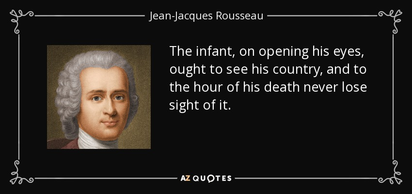 The infant, on opening his eyes, ought to see his country, and to the hour of his death never lose sight of it. - Jean-Jacques Rousseau