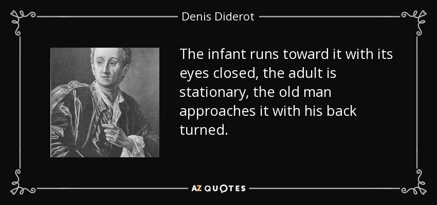 The infant runs toward it with its eyes closed, the adult is stationary, the old man approaches it with his back turned. - Denis Diderot