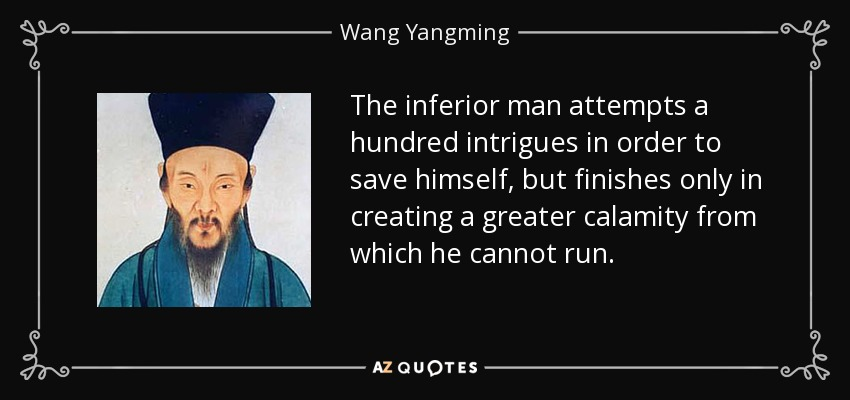 The inferior man attempts a hundred intrigues in order to save himself, but finishes only in creating a greater calamity from which he cannot run. - Wang Yangming