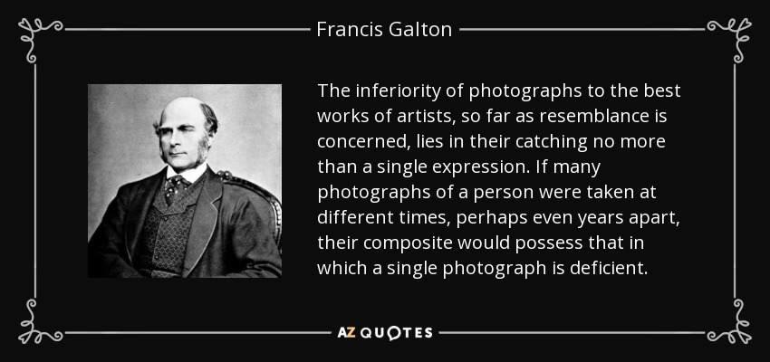 The inferiority of photographs to the best works of artists, so far as resemblance is concerned, lies in their catching no more than a single expression. If many photographs of a person were taken at different times, perhaps even years apart, their composite would possess that in which a single photograph is deficient. - Francis Galton